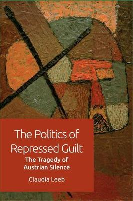 The Politics of Repressed Guilt: The Tragedy of Austrian Silence (Hardback)