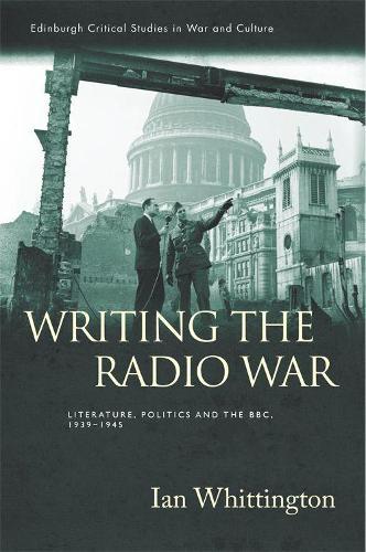 Writing the Radio War: Literature, Politics and the BBC, 1939-1945 - Edinburgh Critical Studies in War and Culture (Hardback)