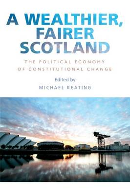 A Wealthier, Fairer Scotland: The Political Economy of Constitutional Change (Hardback)