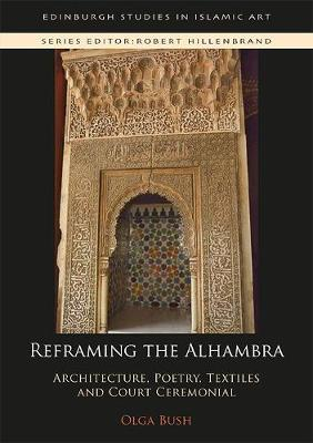 Reframing the Alhambra: Architecture, Poetry, Textiles and Court Ceremonial - Edinburgh Studies in Islamic Art (Hardback)