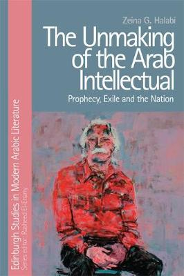 The Unmaking of the Arab Intellectual: Prophecy, Exile and the Nation (Hardback)