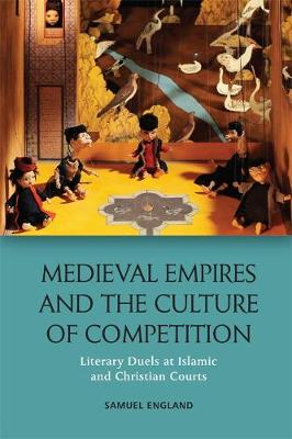 Medieval Empires and the Culture of Competition: Literary Duels at Islamic and Christian Courts (Hardback)