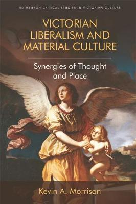 Victorian Liberalism and Material Culture: Synergies of Thought and Place - Edinburgh Critical Studies in Victorian Culture (Hardback)