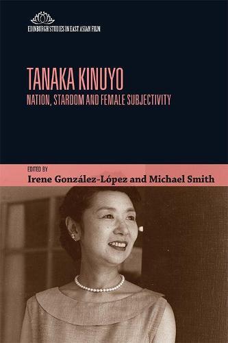 Tanaka Kinuyo: Nation, Stardom and Female Subjectivity - Edinburgh Studies in East Asian Film (Paperback)