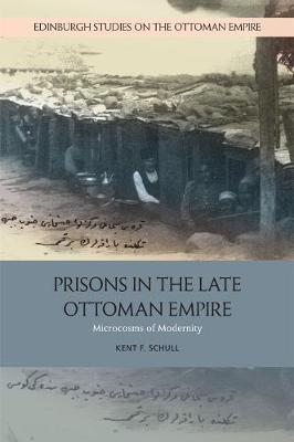 Prisons in the Late Ottoman Empire: Microcosms of Modernity - Edinburgh Studies on the Ottoman Empire (Paperback)