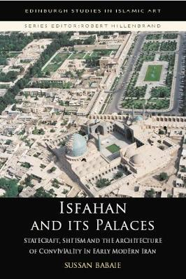Isfahan and its Palaces: Statecraft, Shi`Ism and the Architecture of Conviviality in Early Modern Iran - Edinburgh Studies in Islamic Art (Paperback)