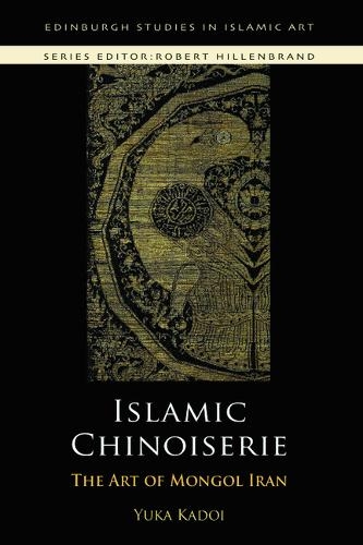 Islamic Chinoiserie: The Art of Mongol Iran - Edinburgh Studies in Islamic Art (Paperback)