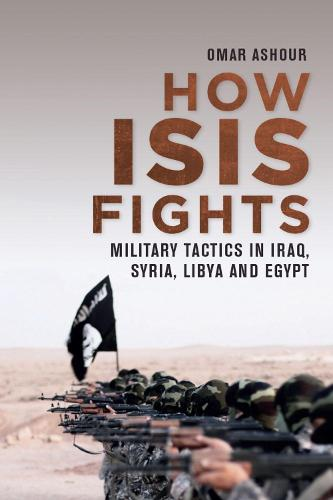 How Isis Fights: Military Tactics in Iraq, Syria, Libya and Egypt (Hardback)