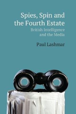 Spies, Spin and the Fourth Estate: British Intelligence and the Media (Hardback)
