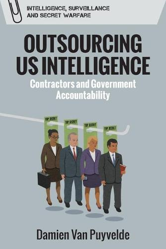 Outsourcing Us Intelligence: Contractors and Government Accountability - Intelligence, Surveillance and Secret Warfare (Paperback)