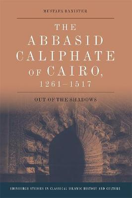 The Abbasid Caliphate of Cairo, 1261-1517: Out of the Shadows - Edinburgh Studies in Classical Islamic History and Culture (Hardback)