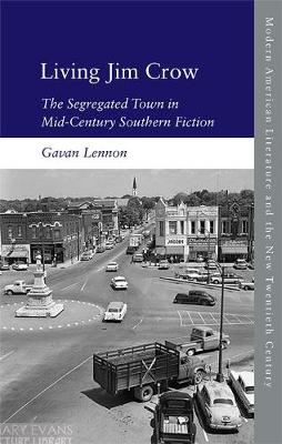 Living Jim Crow: The Segregated Town in Mid-Century Southern Fiction - Modern American Literature and the New Twentieth Century (Hardback)