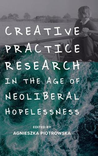 Creative Practice Research in the Age of Neoliberal Hopelessness (Hardback)