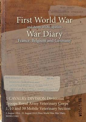 1 Cavalry Division Divisional Troops Royal Army Veterinary Corps 1, 10 and 39 Mobile Veterinary Section: 5 August 1914 - 31 August 1919 (First World War, War Diary, Wo95/1106) (Paperback)