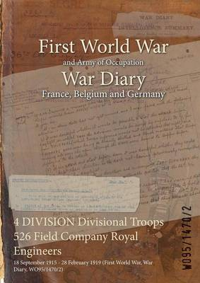4 Division Divisional Troops 526 Field Company Royal Engineers: 18 September 1915 - 28 February 1919 (First World War, War Diary, Wo95/1470/2) (Paperback)