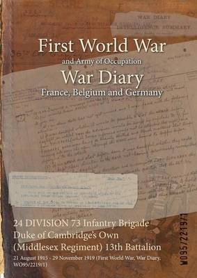 24 Division 73 Infantry Brigade Duke of Cambridge's Own (Middlesex Regiment) 13th Battalion: 21 August 1915 - 29 November 1919 (First World War, War Diary, Wo95/2219/1) (Paperback)