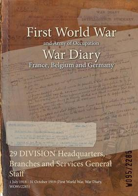 29 Division Headquarters, Branches and Services General Staff: 1 July 1918 - 31 October 1919 (First World War, War Diary, Wo95/2285) (Paperback)