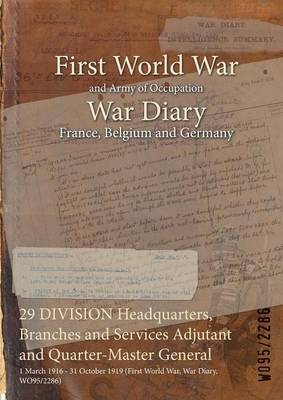 29 DIVISION Headquarters, Branches and Services Adjutant and Quarter-Master General: 1 March 1916 - 31 October 1919 (First World War, War Diary, WO95/2286) (Paperback)