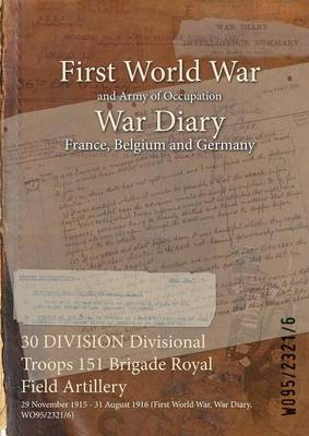 30 Division Divisional Troops 151 Brigade Royal Field Artillery: 29 November 1915 - 31 August 1916 (First World War, War Diary, Wo95/2321/6) (Paperback)