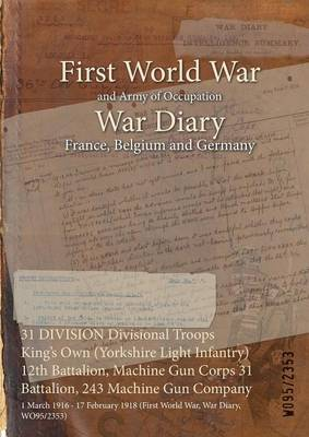 31 Division Divisional Troops King's Own (Yorkshire Light Infantry) 12th Battalion, Machine Gun Corps 31 Battalion, 243 Machine Gun Company: 1 March 1916 - 17 February 1918 (First World War, War Diary, Wo95/2353) (Paperback)