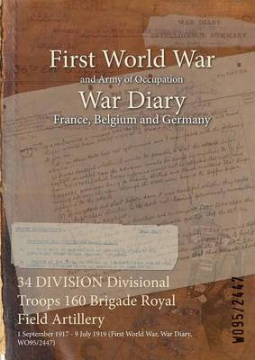 34 Division Divisional Troops 160 Brigade Royal Field Artillery: 1 September 1917 - 9 July 1919 (First World War, War Diary, Wo95/2447) (Paperback)