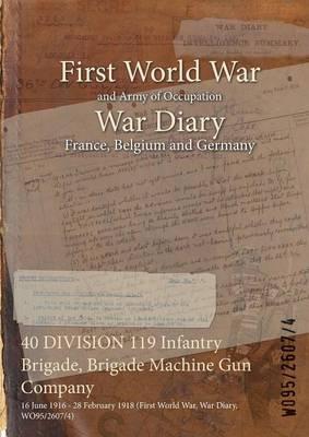 40 Division 119 Infantry Brigade, Brigade Machine Gun Company: 16 June 1916 - 28 February 1918 (First World War, War Diary, Wo95/2607/4) (Paperback)