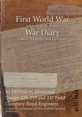 41 Division Divisional Troops 228, 233 and 237 Field Company Royal Engineers: 21 April 1916 - 30 September 1919 (First World War, War Diary, Wo95/2626) (Paperback)