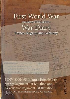 5 Division 95 Infantry Brigade East Surrey Regiment 1st Battalion and Devonshire Regiment 1st Battalion: 1 January 1916 - 19 April 1919 (First World War, War Diary, Wo95/1579) (Paperback)