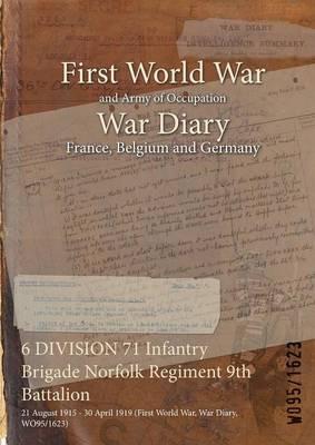 6 Division 71 Infantry Brigade Norfolk Regiment 9th Battalion: 21 August 1915 - 30 April 1919 (First World War, War Diary, Wo95/1623) (Paperback)