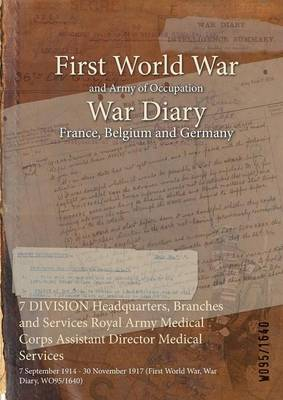 7 Division Headquarters, Branches and Services Royal Army Medical Corps Assistant Director Medical Services: 7 September 1914 - 30 November 1917 (First World War, War Diary, Wo95/1640) (Paperback)