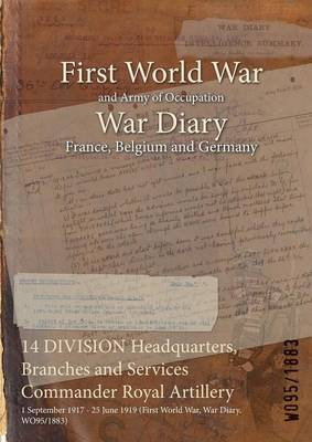 14 Division Headquarters, Branches and Services Commander Royal Artillery: 1 September 1917 - 25 June 1919 (First World War, War Diary, Wo95/1883) (Paperback)
