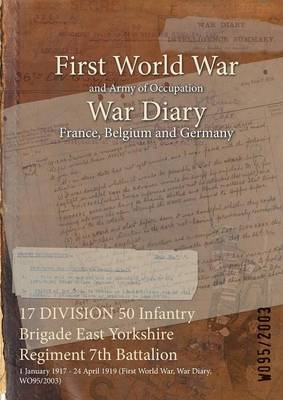 17 Division 50 Infantry Brigade East Yorkshire Regiment 7th Battalion: 1 January 1917 - 24 April 1919 (First World War, War Diary, Wo95/2003) (Paperback)