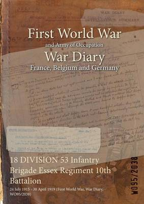 18 Division 53 Infantry Brigade Essex Regiment 10th Battalion: 24 July 1915 - 30 April 1919 (First World War, War Diary, Wo95/2038) (Paperback)