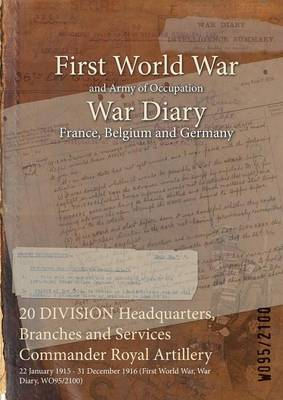 20 Division Headquarters, Branches and Services Commander Royal Artillery: 22 January 1915 - 31 December 1916 (First World War, War Diary, Wo95/2100) (Paperback)