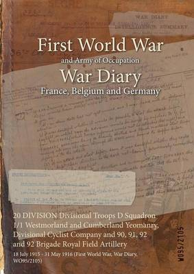 20 Division Divisional Troops D Squadron 1/1 Westmorland and Cumberland Yeomanry, Divisional Cyclist Company and 90, 91, 92 and 92 Brigade Royal Field Artillery: 18 July 1915 - 31 May 1916 (First World War, War Diary, Wo95/2105) (Paperback)