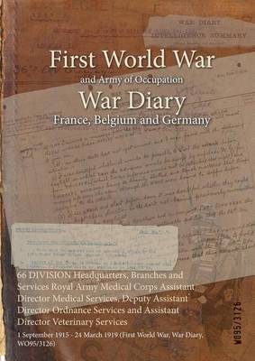 66 Division Headquarters, Branches and Services Royal Army Medical Corps Assistant Director Medical Services, Deputy Assistant Director Ordnance Services and Assistant Director Veterinary Services: 1 September 1915 - 24 March 1919 (First World War, War Diary, Wo95/3126) (Paperback)