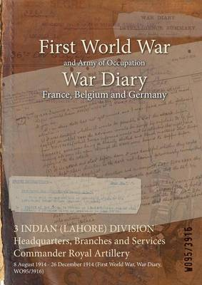 3 Indian (Lahore) Division Headquarters, Branches and Services Commander Royal Artillery: 8 August 1914 - 26 December 1914 (First World War, War Diary, Wo95/3916) (Paperback)