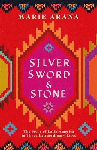 Silver, Sword and Stone: The Story of Latin America in Three Extraordinary Lives (Hardback)