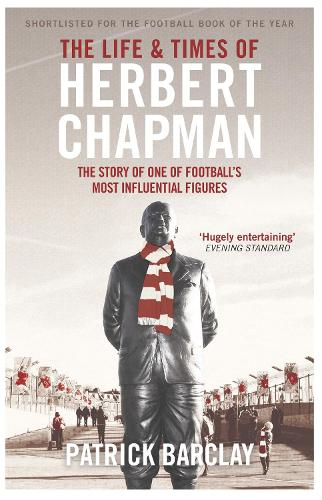 The Life and Times of Herbert Chapman: The Story of One of Football's Most Influential Figures (Paperback)