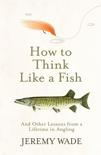How to Think Like a Fish: And Other Lessons from a Lifetime in Angling (Hardback)