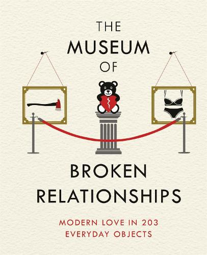 The Museum of Broken Relationships: Modern Love in 203 Everyday Objects (Hardback)