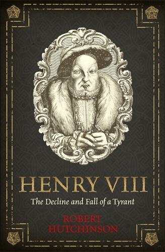 Henry VIII: The Decline and Fall of a Tyrant (Hardback)