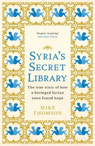 Syria's Secret Library: The true story of how a besieged Syrian town found hope (Hardback)