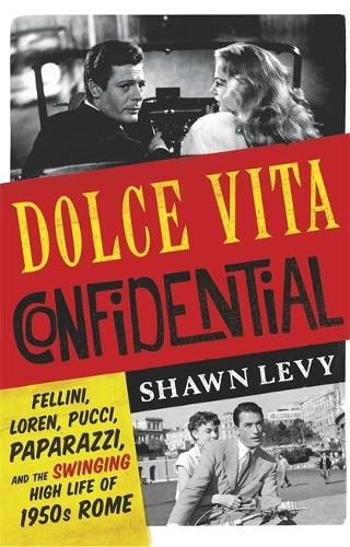 Dolce Vita Confidential: Fellini, Loren, Pucci, Paparazzi and the Swinging High Life of 1950s Rome (Hardback)
