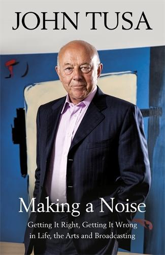 Making a Noise: Getting It Right, Getting It Wrong in Life, Arts and Broadcasting (Hardback)