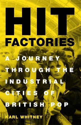 Hit Factories: A Journey Through the Industrial Cities of British Pop (Hardback)