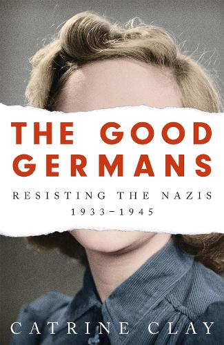 The Good Germans: Resisting the Nazis, 1933-1945 (Paperback)