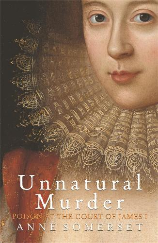 Unnatural Murder: Poison In The Court Of James I: The Overbury Murder (Paperback)