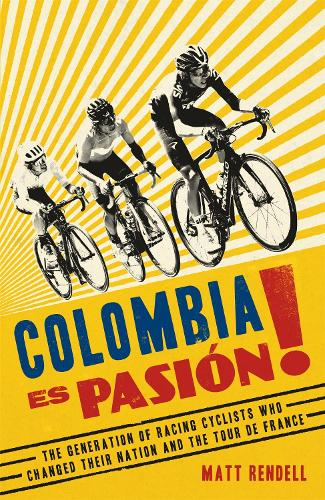 Colombia Es Pasion!: The Generation of Racing Cyclists Who Changed Their Nation and the Tour de France (Hardback)