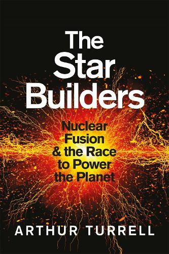 The Star Builders: Nuclear Fusion and the Race to Power the Planet (Hardback)